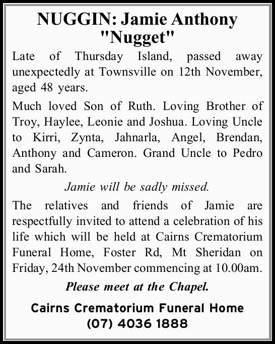 """NUGGIN: Jamie Anthony """"Nugget"""" Late of Thursday Island, passed away unexpectedly at Tow..."""