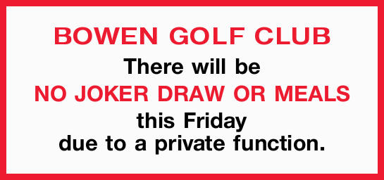 BOWEN GOLF CLUB There will be NO JOKER DRAW OR MEALS this Friday due to a private function.