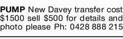 PUMP New Davey transfer cost $1500 sell $500 for details and photo please Ph: 0428888215