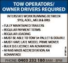 TOW OPERATORS/ OWNER DRIVERS REQUIRED INTERSTATE WORK RUNNING BETWEEN SYD, ADEL, MELB & BRIS 6715971aa * FULLY MAINTAINED TRAILERS * REGULAR PAYMENT TERMS * REGULAR LOADING * MUST BE ABLE TO TOW 34 PALLET B-DOUBLE * MUST HAVE LATE MODEL PRIME MOVER * BULK D.G LICENCE AN ADVANTAGE * NHVAS MASS ACCREDITATION AN ADVANTAGE PHONE: 0403 232 ...