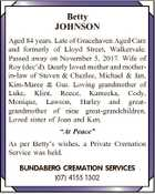 Betty JOHNSON Aged 84 years. Late of Gracehaven Aged Care and formerly of Lloyd Street, Walkervale. Passed away on November 5, 2017. Wife of Roy (dec'd). Dearly loved mother and motherin-law of Steven & Chezlee, Michael & Jan, Kim-Maree & Gus. Loving grandmother of Luke, Klint, Reece, Kameeka, Cody, Monique, Lawson, Harley ...