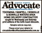sought for Wednesday and Saturday print editions of the Coffs Coast Advocate. Reliable vehicle required. Please email your details to: circulation@coffscoastadvocate.com.au 6717974aa TOORMINA / SAWTELL / BONVILLE & BONVILLE WATERS AREA HOME DELIVERY CONTRACTOR