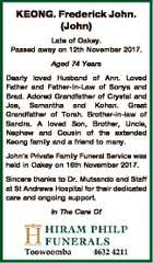 KEONG. Frederick John. (John) Late of Oakey. Passed away on 12th November 2017. Aged 74 Years Dearly loved Husband of Ann. Loved Father and Father-In-Law of Sonya and Brad. Adored Grandfather of Crystal and Joe, Samantha and Kohan. Great Grandfather of Torah. Brother-in-law of Sandra. A loved Son, Brother, Uncle ...