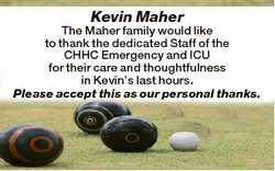 Kevin Maher The Maher family would like to thank the dedicated Staff of the CHHC Emergency and ICU f...