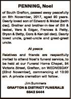PENNING, Noel of South Grafton, passed away peacefully on 8th November, 2017, aged 90 years. Dearly loved son of Edward & Mabel (both dec). Brother and brother-in-law of Bill & Isobel, Vera & Edgar, Frances & Patty, Bryan & Betty, Cora & Ken (all dec). Dearly loved uncle, great-uncle and great-great uncle. At peace Relatives and ...
