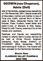 GODWIN (nee Chapman), Adele (Dell) late of Nymboida, passed away peacefully on 10th November, 2017. Dearly loved wife of Max (dec), mother and mother-in-law of Tony and Judith, adored Mum of SarraJade & Dean, treasured Nanny Dell of Cooper, Piper, Hudson, loved sister and sister-in-law of Marlene & Billy Darby, Cheryl & Leith ...