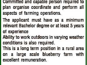 Crop Farmer Committed and capable person required to plan organise coordinate and perform all aspects of farming operations. The applicant must have as a minimum relevant Bachelor degree or at least 5 years of experience Ability to work outdoors in varying weather conditions is also required. This is a long ...