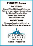 PIGGOTT, Delma Late of Kyogle. Beloved Wife of Sid. Loved Mother and Mother-in-law of Alison, Roger and Ines, Don (dec'd), Michael and Val. Passed away peacefully 19th November 2017 AGED 81 YEARS Please see Tuesdays edition of the Northern Star for Funeral arrangements. Lachlan Bennett KYOGLE - PH 66321720