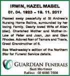 IRWIN, HAZEL MABEL 07. 04. 1923  19. 11. 2017 Passed away peacefully at St Andrew's Nursing Home Ballina, surrounded by her loving Family. Dearly loved Wife of Allan (dec). Cherished Mother and Mother-InLaw of Peter and Joan, Jan and Glen Rhodes. Adored Nan of Tamara and Travis, Great Grandmother ...