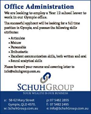 Office Administration We are looking to employ a Year 12 school leaver to work in our Gympie office. The successful applicant will be looking for a full time position in Gympie, and possess the following skills attributes: * Articulate * Mature * Personable * Enthusiastic * Excellent communication skills, both written and oral * Sound analytical ...