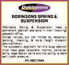 DOBINSONS SPRING & SUSPENSION Dobinsons Spring & Suspension have a permanent position available in their invoicing/ despatch office. Duties include, but not limited to; reception, banking, invoicing, & daily freight dispatch documentation. The successful applicant for this busy position must have good telephone manner, computer skills, organisation skills and the ability to work ...