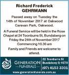 Richard Frederick GEHRMANN Passed away on Tuesday the 14th of November 2017 at Oakwood Caravan Park, Oakwood. A Funeral Service will be held in the Rose Chapel at 24 Toonburra St, Bundaberg on Friday the 24th of November 2017 Commencing 10.30 am Family and Friends are welcome to attend.