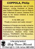 "COPPOLA, Philip Passed away peacefully, late of Coffs Harbour. Loving Husband of Norah, dear Father & Father-in-Law to Philip & Gail & Michael & Leanne. Dearest Pa & Papa to his Grand Children & Great Grand Children. In his 88th year ""Finally at peace and sadly missed."" Relatives & Friends are kindly invited to a celebration of ..."