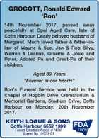 "GROCOTT, Ronald Edward `Ron' 14th November 2017, passed away peacefully at Opal Aged Care, late of Coffs Harbour. Dearly beloved husband of Margaret. Much loved father & father-inlaw of Wayne & Sue, Jan & Rob Silvy, Warren & Leanne, Graeme & Josie and Peter. Adored Pa and Great-Pa of their children. Aged 89 Years ""Forever ..."
