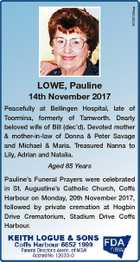 6722193aa LOWE, Pauline 14th November 2017 Peacefully at Bellingen Hospital, late of Toormina, formerly of Tamworth. Dearly beloved wife of Bill (dec'd). Devoted mother & mother-in-law of Donna & Peter Savage and Michael & Maria. Treasured Nanna to Lily, Adrian and Natalia. Aged 85 Years Pauline's Funeral Prayers were celebrated in ...