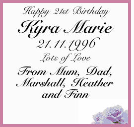 Happy 21st Birthday Kyra Marie 21.11.1996 Lots of Love From Mum, Dad, Marshall, Heather and Finn...