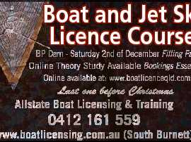 Boat and Jet Ski Licence Course Last one before Christmas Allstate Boat Licensing & Training 0412 161 559 www.boatlicensing.com.au (South Burnett) 6724163aa BP Dam - Saturday 2nd of December Filling Fast Online Theory Study Available Bookings Essential Online available at: www.boatlicenceqld.com