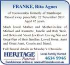 FRANKE, Rita Agnes of Toowoomba formerly of Stanthorpe. Passed away peacefully 22 November 2017. Aged 82 years. Much loved Mother and Mother-in-law of Michael and Jeannette, Janelle and Rob Weir, and Helen and Stuart Lockhart. Loving Nan and Great-Nan of their families. Loved Sister, Aunt and Great-Aunt, Cousin and friend ...