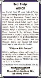 Beryl Evelyn WENCK nee Emmert. Aged 95 years. Late of Pioneer Lodge, Bundaberg and formerly of Emu Park and Jambin, Queensland. Passed away at Pioneer Lodge, Bundaberg on November 23, 2017. Beloved wife of Herbert (dec'd). Dearly loved mother and mother-in-law of Elaine (dec'd), Russyl & Glenda Wenck, Carolyn ...