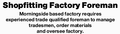 Morningside based factory requires experienced trade qualified foreman to manage tradesmen, order...