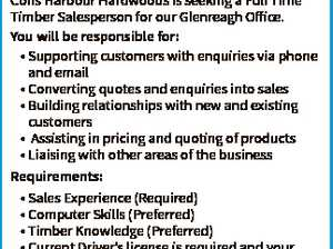 Timber Sales Position Coffs Harbour Hardwoods is seeking a Full Time Timber Salesperson for our Glenreagh Office. You will be responsible for: * Supporting customers with enquiries via phone and email * Converting quotes and enquiries into sales * Building relationships with new and existing customers * Assisting in pricing and quoting of products ...