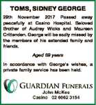 TOMS, SIDNEY GEORGE 29th November 2017 Passed away peacefully at Casino Hospital. Beloved Brother of Audrey Wicks and Maureen Crittenden. George will be sadly missed by the members of his extended family and friends. Aged 89 years In accordance with George's wishes, a private family service has been held.