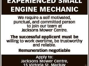 EXPERIENCED SMALL ENGINE MECHANIC We require a self motivated, punctual, and committed person to join our team at Jacksons Mower Centre. Apply to: Jacksons Mower Centre, 15 Victoria St, Mackay Phone 4957 5450. Fax 4957 3561 Email jmcm@mackay.net.au 6728598ab The successful applicant must be willing to work ...