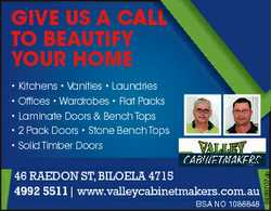 GIVE US A CA ALL TO BEAUTIFY YOUR HO OME 46 Raedon St, Biloela 4715 4992 5511| www.valleycabinetmake...
