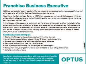 Franchise Business Executive At Optus, we're excited about the potential for new ideas and new approaches to improve people's lives and we're looking for a Franchise Business Executive who feels the same. Reporting to the State Manager Consumer NSW this is a people role and your ability ...