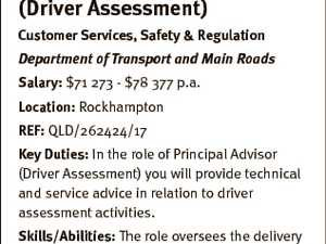 Department of Transport and Main Roads Principal Advisor (Driver Assessment) Customer Services, Safety & Regulation Department of Transport and Main Roads Salary: $71 273 - $78 377 p.a. Location: Rockhampton REF: QLD/262424/17 Key Duties: In the role of Principal Advisor (Driver Assessment) you will provide technical and service advice ...