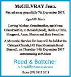 McGILVRAY Jean. Passed away peacefully 7th December 2017. Aged 89 Years Loving Mother, Grandmother, and Great Grandmother, to Ronald (decd), Denise, Chris, Margaret, Anne, Sharon and their Families. A Memorial Service for Jean will be held at the Catalyst Church,142 Pine Mountain Road Brassall, on Thursday 14th December 2017 ...