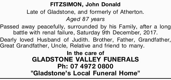 FITZSIMON, John Donald Late of Gladstone, and formerly of Atherton. Aged 87 years Passed away pea...