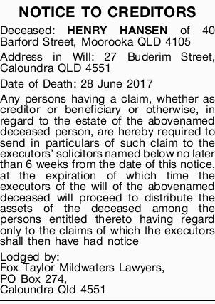 NOTICE TO CREDITORS Deceased: HENRY HANSEN of 40 Barford Street, Moorooka QLD 4105 Address in Wil...