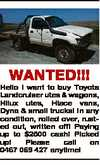 WANTED!!!   Hello I want to buy Toyota Landcruiser utes & wagons, Hilux utes, Hiace vans, Dyna & small trucks! In any condition, rolled over, rusted out, written off! P   aying up to $2500 cash!   Picked up!   Please call on 0467 069 427 anytime!