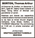 BORTON, Thomas Arthur of Chapman St, Grafton, on December 7, 2017, aged 87. Dearly loved husband of Beryl, loving father of Michael and grandfather of Jarrah. Relatives and friends are respectfully invited to attend Thomas's funeral service, to be held at Christ Church Anglican Cathedral, Duke Street, Grafton, on ...