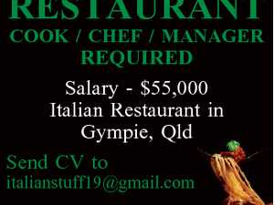 RESTAURANT COOK / CHEF / MANAGER REQUIRED Salary - $55,000 Italian Restaurant in Gympie, Qld Send CV to italianstuff19@gmail.com