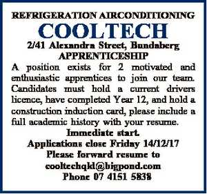 REFRIGERATION AIRCONDITIONING COOLTECH 2/41 Alexandra Street, Bundaberg APPRENTICESHIP A position exists for 2 motivated and enthusiastic apprentices to join our team. Candidates must hold a current drivers licence, have completed Year 12, and hold a construction induction card, please include a full academic history with your resume. Immediate start ...