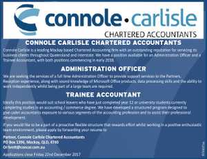 CONNOLE CARLISLE CHARTERED ACCOUNTANTS Connole Carlisle is a leading Mackay based Chartered Accounting firm with an outstanding reputation for servicing its business clients throughout Queensland and interstate. We have a position available for an Administration Officer and a Trainee Accountant, with both positions commencing in early 2018. ADMINISTRATION OFFICER We ...