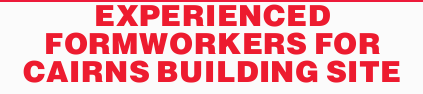 EXPERIENCED FORMWORKERS FOR CAIRNS BUILDING SITE   Ph. Owen on 0417 059 218 from Saturday  ...