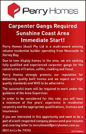 Carpenter Gangs Required Sunshine Coast Area Immediate Start! Perry Homes (Aust) Pty Ltd is a multi-award winning volume residential builder operating from Newcastle to Hervey Bay. Due to new display homes in the area, we are seeking fully qualified and experienced carpenter gangs for the construction of frames, soffits, cladding ...