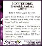 MONTEFIORE, Frederick Anthony A228359 Late of Karalee, aged 60 years. Dearly loved Husband of Sylvia. Much loved Father of Rowan and Rachel. Adored Son of Fred Snr and Marika. Family and Friends are invited to attend a service to celebrate Fred's life at 2pm on Thursday, 21st December 2017 ...