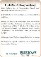 FIELDS, Dr Barry Anthony Born Sydney, late of Toowoomba. Passed away peacefully on 14th December, 2017. Beloved father of Mark and Tim, and brother of Helen and Paul. Family and friends of Barry, of his sons, and of their mother Caroline Cottman, are invited to attend a Celebration of Barry ...