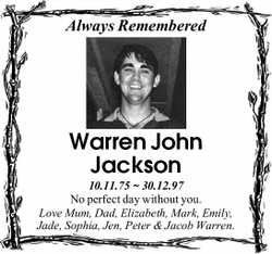Always Remembered Warren John Jackson 10.11.75 ~ 30.12.97 No perfect day without you. Love Mum, D...