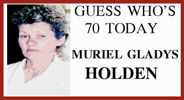 GUESS WHO'S 70 TODAY MURIEL GLADYS HOLDEN