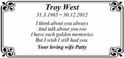 Troy West 31.3.1965 ~ 30.12.2012 I think about you always And talk about you too I have such gold...