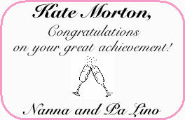 Kate Morton,   Congratulations on your great achievement!   Nanna and Pa Lino