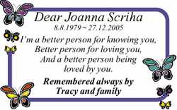 Dear Joanna Scriha 8.8.1979 ~ 27.12.2005 I'm a better person for knowing you, Better person...