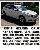 "11/2016 HOLDEN CRUZ ""Z"" 1.6 petrol, 'J.H,' auto, a/c, 5dr hatch, grey/black leather, white car. 15,900 kls. As new, lady owner. $16,750 ono 02 66428 168."