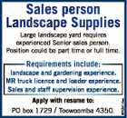 Sales person Landscape Supplies Large landscape yard requires experienced Senior sales person. Position could be part time or full time. Requirements include: Apply with resume to: PO box 1729 / Toowoomba 4350. 6743414aa landscape and gardening experience. MR truck licence and loader experience. Sales and staff supervision experience.