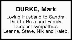 BURKE, Mark   Loving Husband to Sandra.   Dad to Brea and Family.   Deepest sympathie...